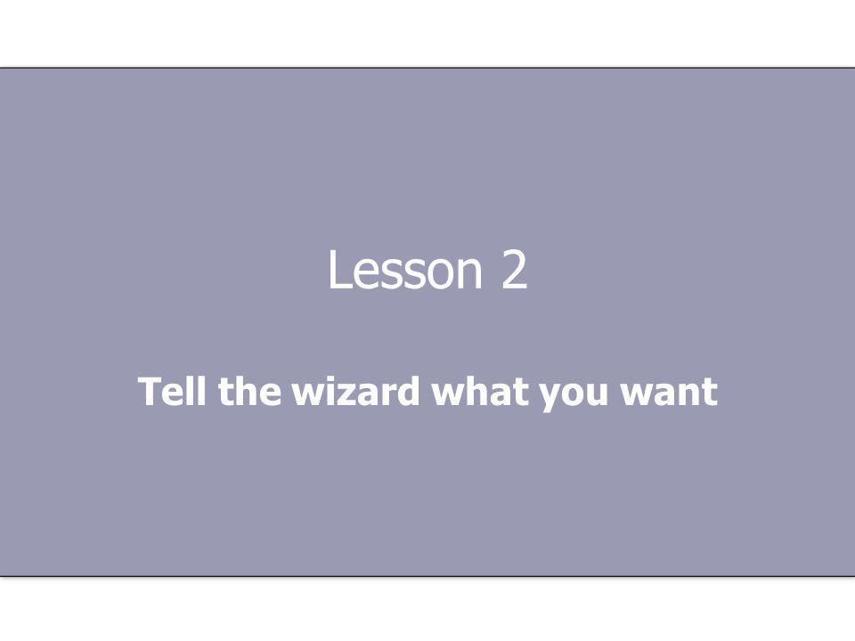 Lesson 2 Tell the wizard what you want