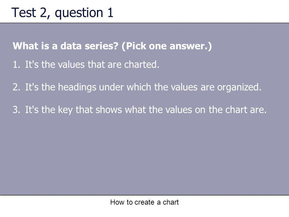 How to create a chart Test 2, question 1 What is a data series.