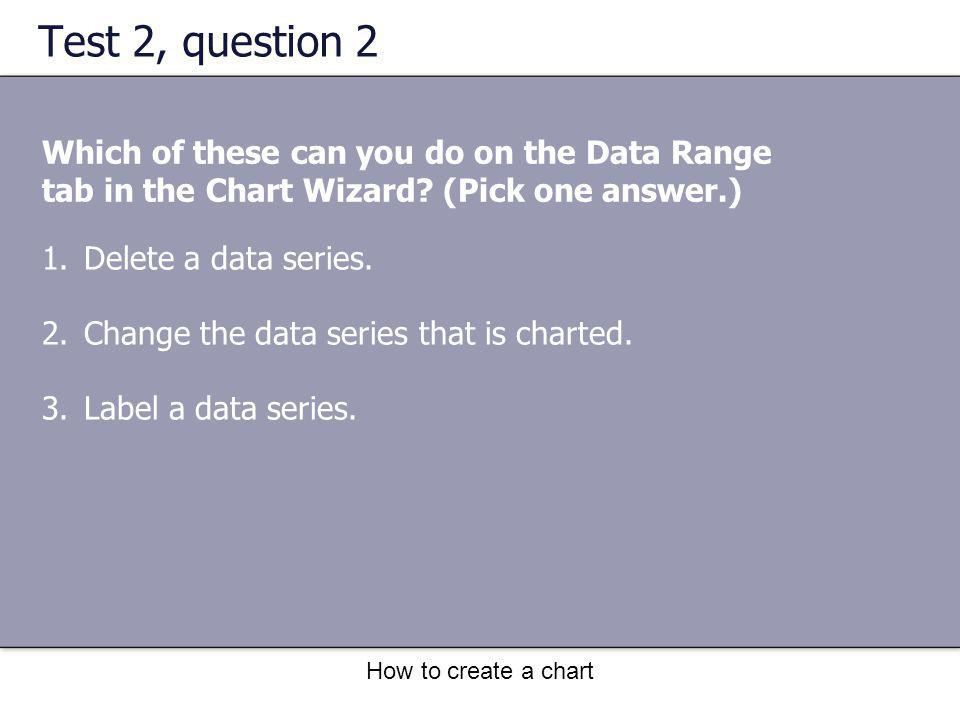 How to create a chart Test 2, question 2 Which of these can you do on the Data Range tab in the Chart Wizard? (Pick one answer.) 1.Delete a data serie
