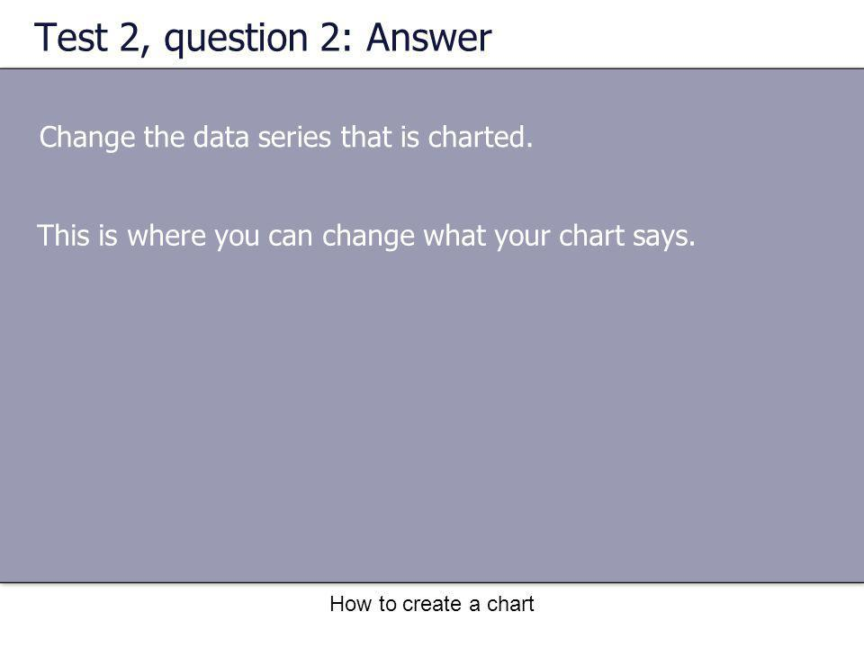 How to create a chart Test 2, question 2: Answer Change the data series that is charted. This is where you can change what your chart says.