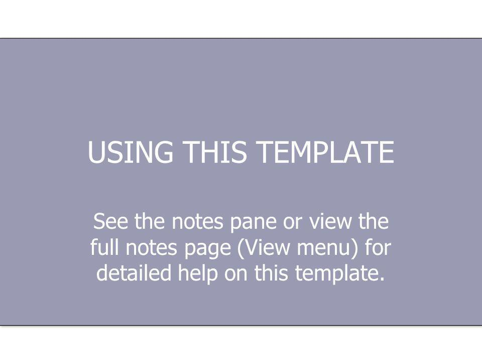 USING THIS TEMPLATE See the notes pane or view the full notes page (View menu) for detailed help on this template.