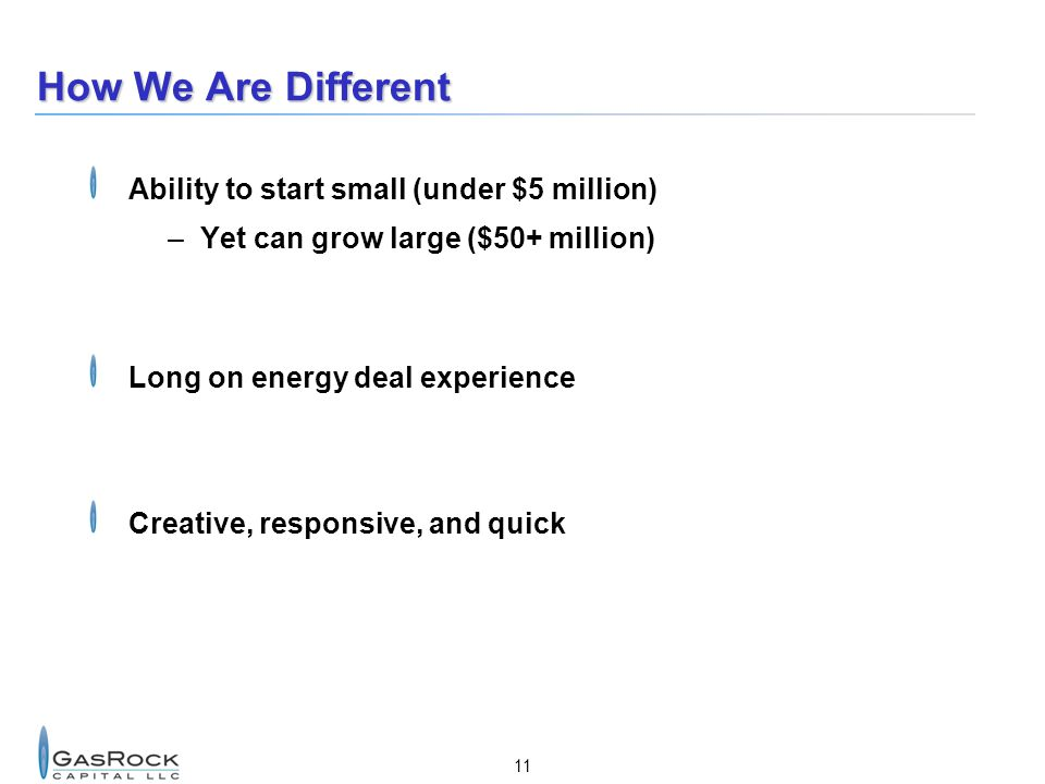 11 How We Are Different Ability to start small (under $5 million) –Yet can grow large ($50+ million) Long on energy deal experience Creative, responsi