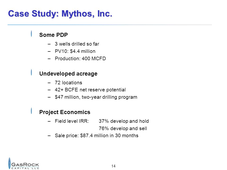 14 Case Study: Mythos, Inc. Some PDP –3 wells drilled so far –PV10: $4.4 million –Production: 400 MCFD Undeveloped acreage –72 locations –42+ BCFE net