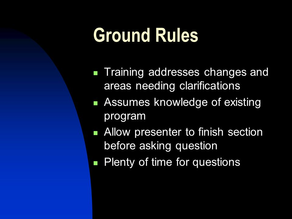 Ground Rules Training addresses changes and areas needing clarifications Assumes knowledge of existing program Allow presenter to finish section before asking question Plenty of time for questions