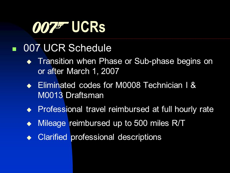 UCRs 007 UCR Schedule Transition when Phase or Sub-phase begins on or after March 1, 2007 Eliminated codes for M0008 Technician I & M0013 Draftsman Professional travel reimbursed at full hourly rate Mileage reimbursed up to 500 miles R/T Clarified professional descriptions