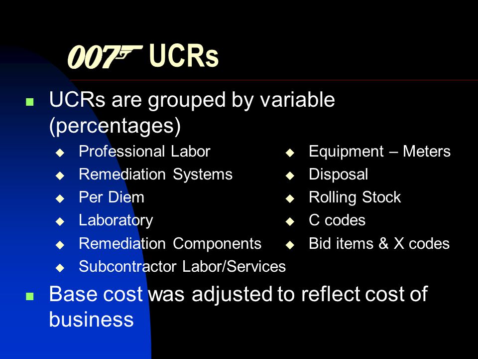 UCRs UCRs are grouped by variable (percentages) Professional Labor Equipment – Meters Remediation Systems Disposal Per Diem Rolling Stock Laboratory C codes Remediation Components Bid items & X codes Subcontractor Labor/Services Base cost was adjusted to reflect cost of business