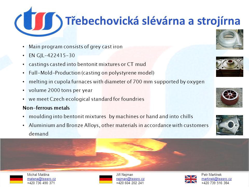 Třebechovická slévárna a strojírna Main program consists of grey cast iron EN GJL-422415-30 castings casted into bentonit mixtures or CT mud Full-Mold