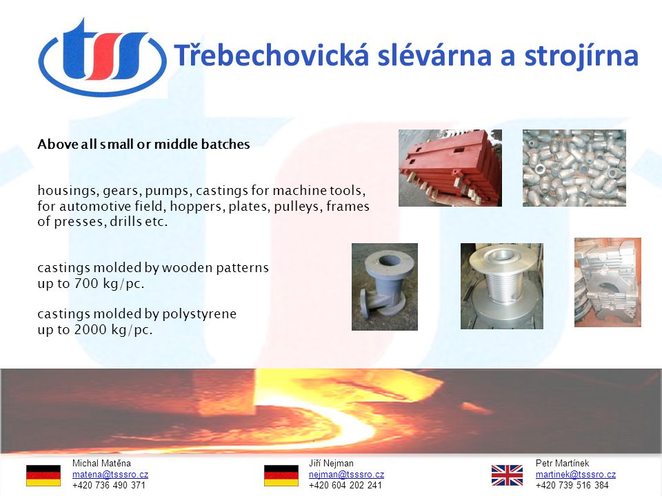 Třebechovická slévárna a strojírna Above all small or middle batches housings, gears, pumps, castings for machine tools, for automotive field, hoppers, plates, pulleys, frames of presses, drills etc.