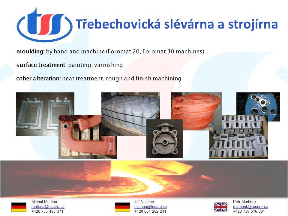 Třebechovická slévárna a strojírna moulding: by hand and machine (Foromat 20, Foromat 30 machines) surface treatment: painting, varnishing other alteration: heat treatment, rough and finish machining Michal Matěna Jiří NejmanPetr Martínek matena@tsssro.czmatena@tsssro.cz nejman@tsssro.cz martinek@tsssro.cznejman@tsssro.czmartinek@tsssro.cz +420 736 490 371 +420 604 202 241 +420 739 516 384
