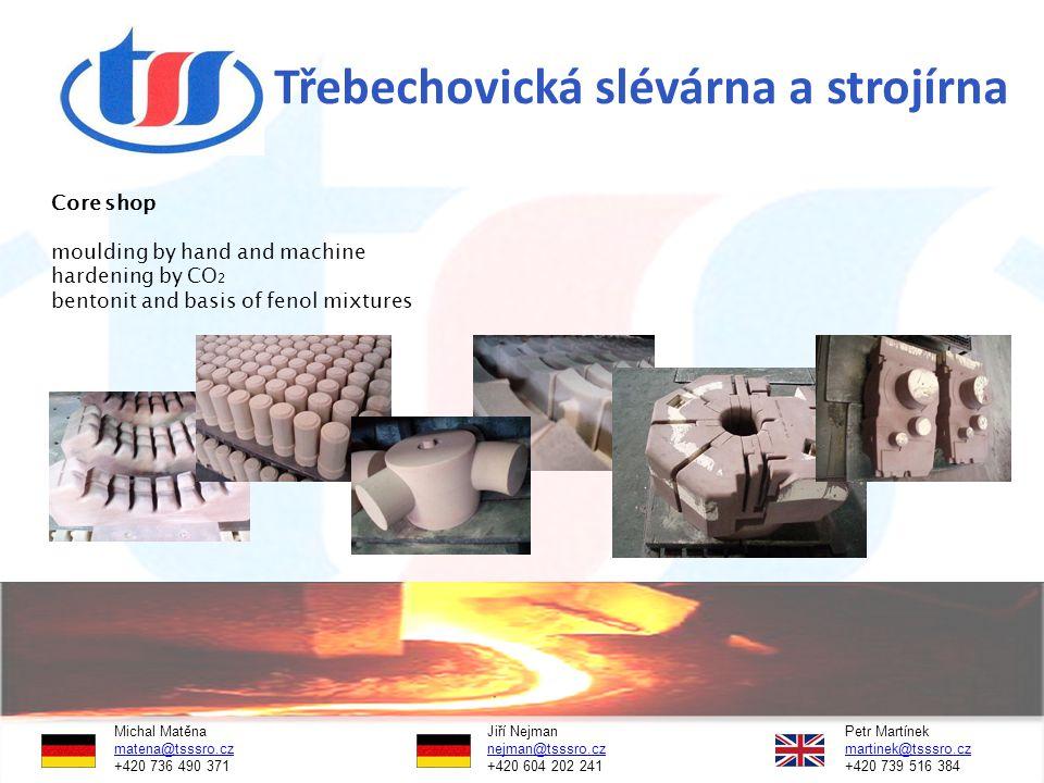 Třebechovická slévárna a strojírna Core shop moulding by hand and machine hardening by CO 2 bentonit and basis of fenol mixtures Michal Matěna Jiří NejmanPetr Martínek matena@tsssro.czmatena@tsssro.cz nejman@tsssro.cz martinek@tsssro.cznejman@tsssro.czmartinek@tsssro.cz +420 736 490 371 +420 604 202 241 +420 739 516 384