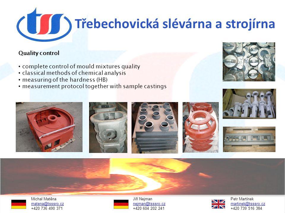 Třebechovická slévárna a strojírna Michal Matěna Jiří NejmanPetr Martínek matena@tsssro.czmatena@tsssro.cz nejman@tsssro.cz martinek@tsssro.cznejman@tsssro.czmartinek@tsssro.cz +420 736 490 371 +420 604 202 241 +420 739 516 384 Quality control complete control of mould mixtures quality classical methods of chemical analysis measuring of the hardness (HB) measurement protocol together with sample castings