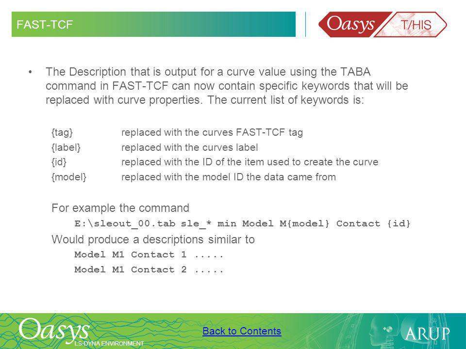 LS-DYNA ENVIRONMENT Back to Contents FAST-TCF The Description that is output for a curve value using the TABA command in FAST-TCF can now contain specific keywords that will be replaced with curve properties.