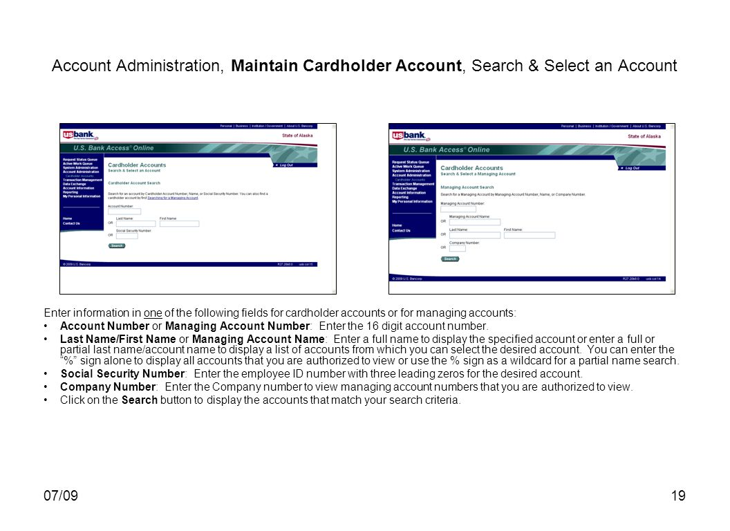 07/0919 Account Administration, Maintain Cardholder Account, Search & Select an Account Enter information in one of the following fields for cardholder accounts or for managing accounts: Account Number or Managing Account Number: Enter the 16 digit account number.