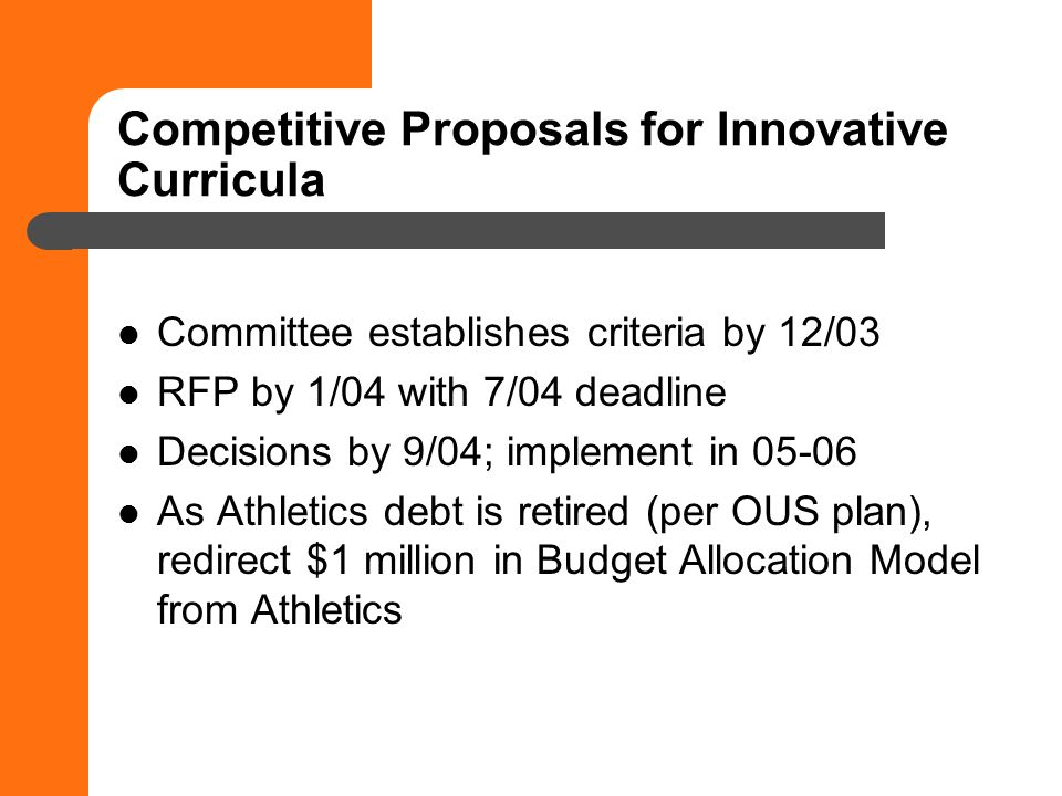 Competitive Proposals for Innovative Curricula Committee establishes criteria by 12/03 RFP by 1/04 with 7/04 deadline Decisions by 9/04; implement in 05-06 As Athletics debt is retired (per OUS plan), redirect $1 million in Budget Allocation Model from Athletics