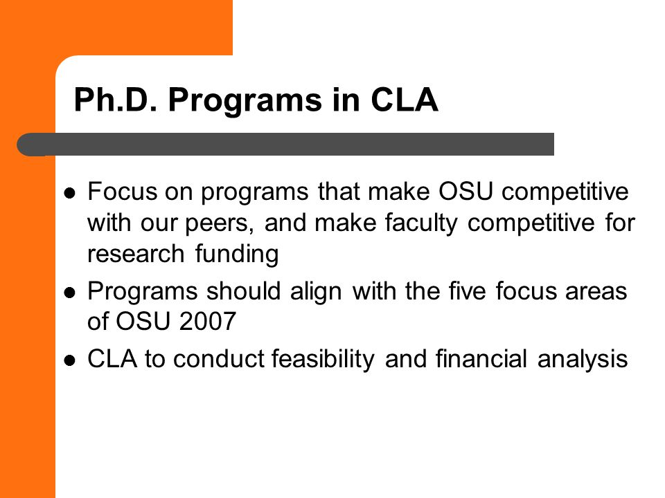 Ph.D. Programs in CLA Focus on programs that make OSU competitive with our peers, and make faculty competitive for research funding Programs should al