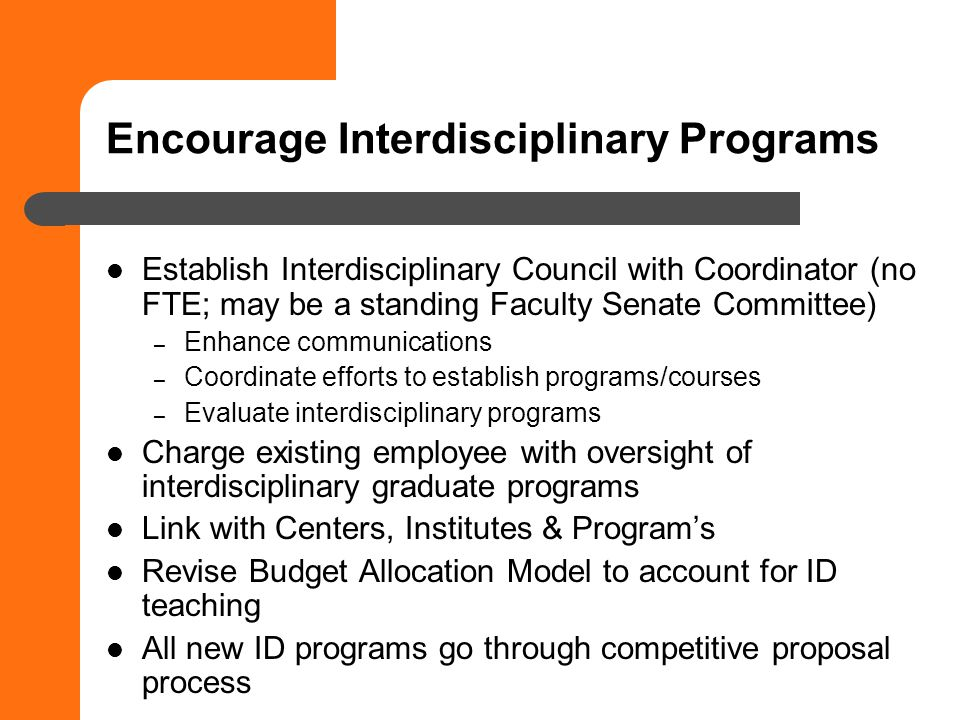 Encourage Interdisciplinary Programs Establish Interdisciplinary Council with Coordinator (no FTE; may be a standing Faculty Senate Committee) – Enhance communications – Coordinate efforts to establish programs/courses – Evaluate interdisciplinary programs Charge existing employee with oversight of interdisciplinary graduate programs Link with Centers, Institutes & Programs Revise Budget Allocation Model to account for ID teaching All new ID programs go through competitive proposal process