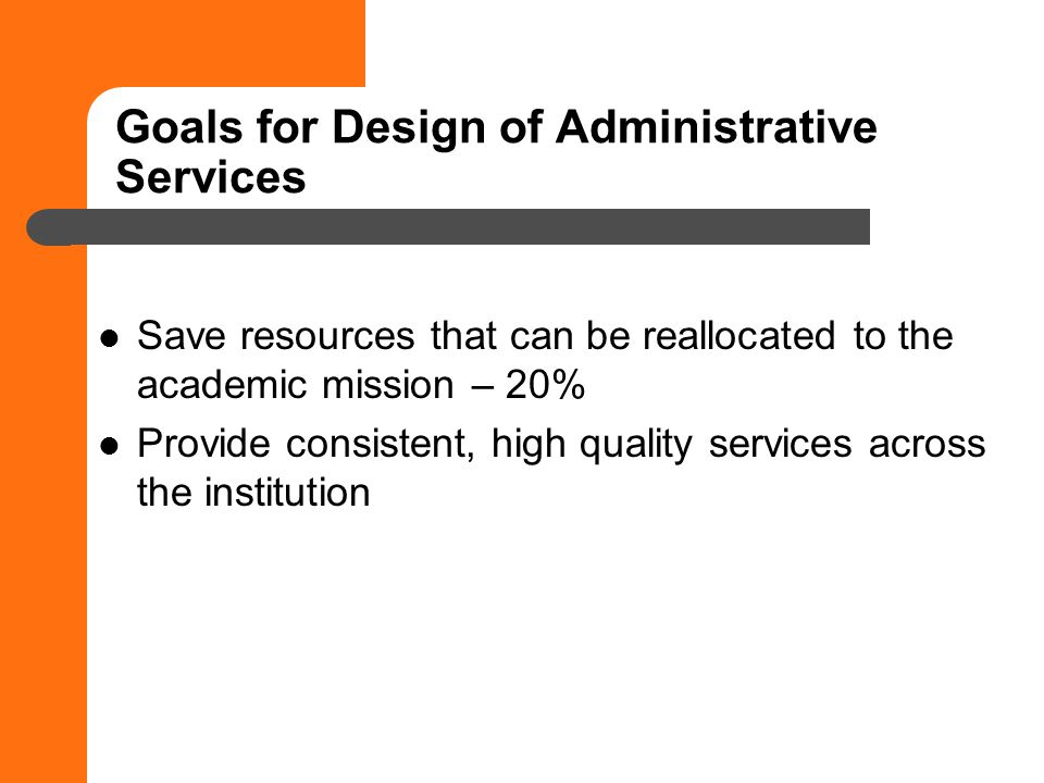 Goals for Design of Administrative Services Save resources that can be reallocated to the academic mission – 20% Provide consistent, high quality services across the institution
