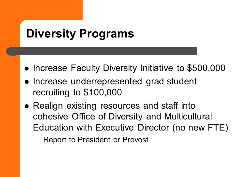 Diversity Programs Increase Faculty Diversity Initiative to $500,000 Increase underrepresented grad student recruiting to $100,000 Realign existing resources and staff into cohesive Office of Diversity and Multicultural Education with Executive Director (no new FTE) – Report to President or Provost