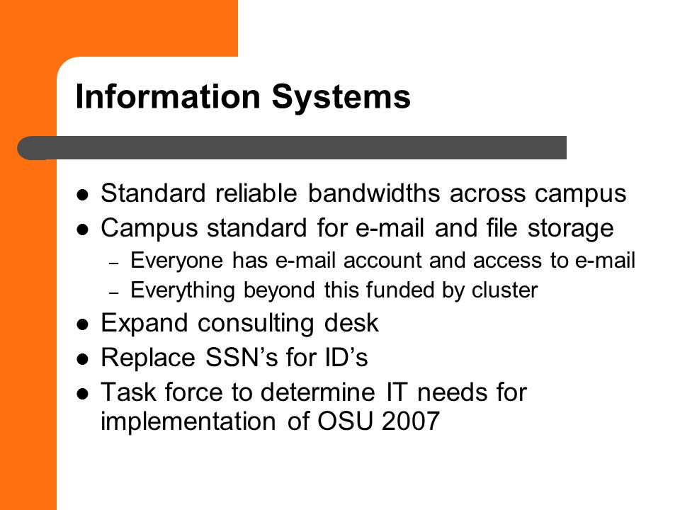 Information Systems Standard reliable bandwidths across campus Campus standard for e-mail and file storage – Everyone has e-mail account and access to e-mail – Everything beyond this funded by cluster Expand consulting desk Replace SSNs for IDs Task force to determine IT needs for implementation of OSU 2007