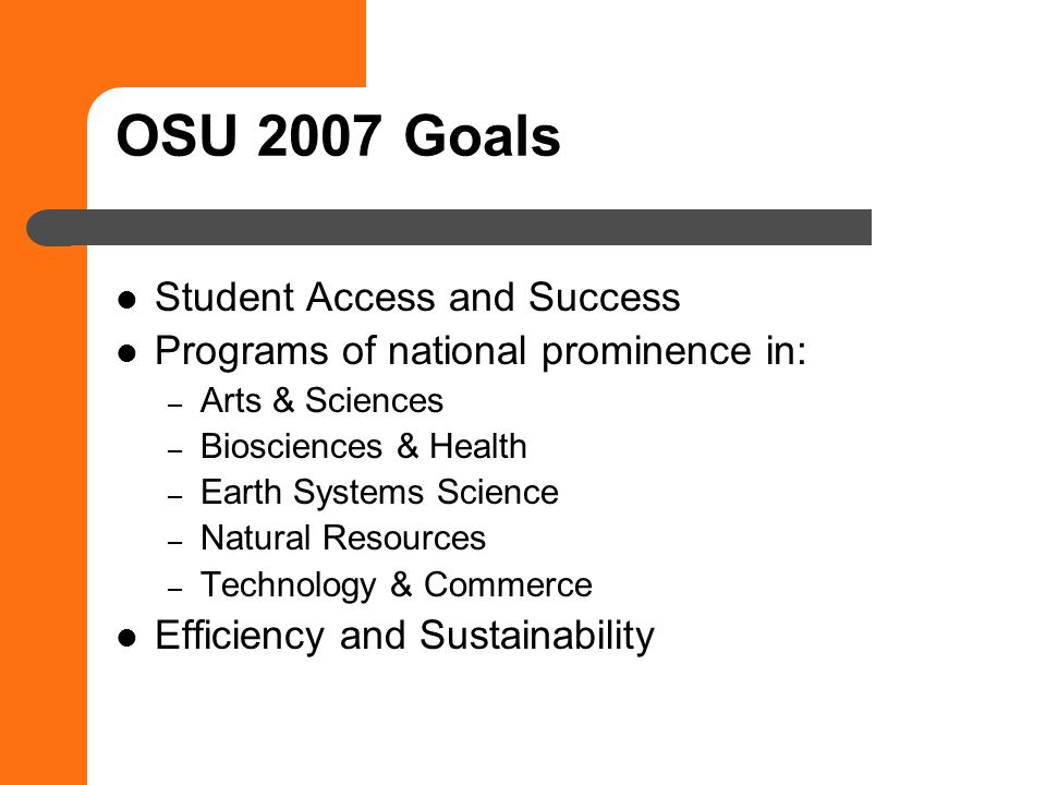 OSU 2007 Goals Student Access and Success Programs of national prominence in: – Arts & Sciences – Biosciences & Health – Earth Systems Science – Natural Resources – Technology & Commerce Efficiency and Sustainability