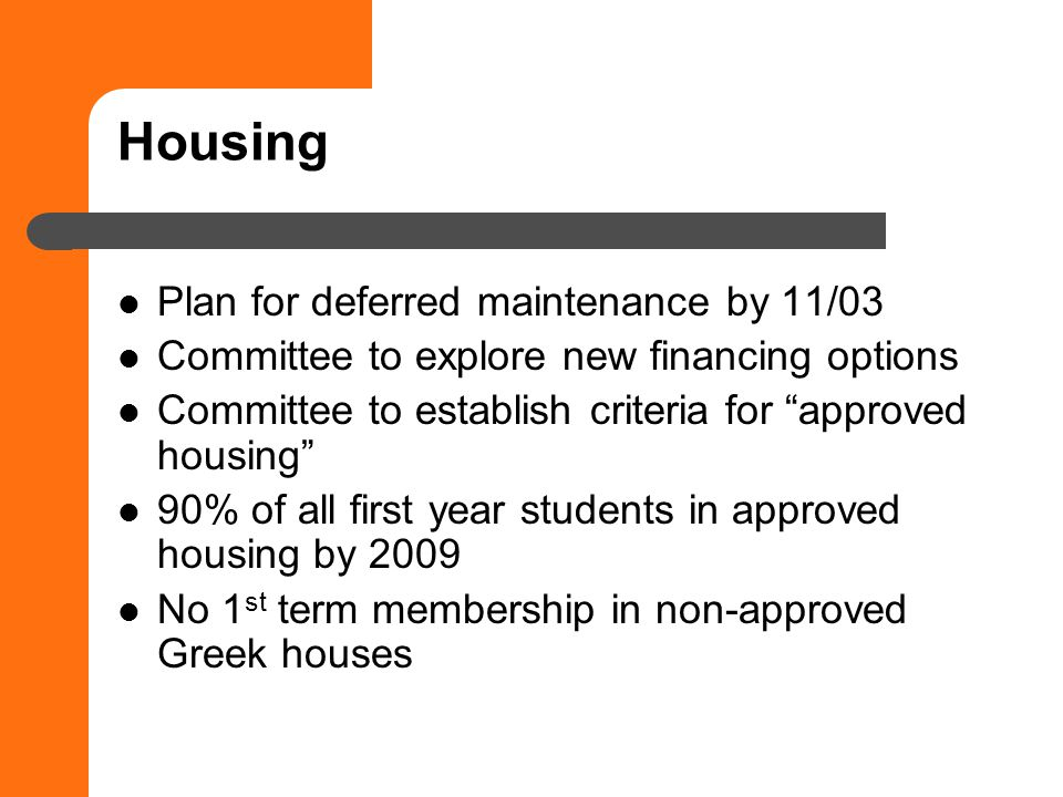 Housing Plan for deferred maintenance by 11/03 Committee to explore new financing options Committee to establish criteria for approved housing 90% of all first year students in approved housing by 2009 No 1 st term membership in non-approved Greek houses