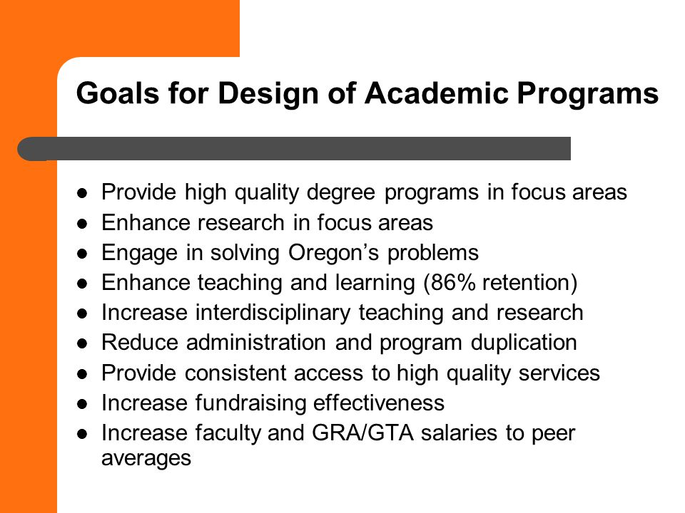 Goals for Design of Academic Programs Provide high quality degree programs in focus areas Enhance research in focus areas Engage in solving Oregons problems Enhance teaching and learning (86% retention) Increase interdisciplinary teaching and research Reduce administration and program duplication Provide consistent access to high quality services Increase fundraising effectiveness Increase faculty and GRA/GTA salaries to peer averages