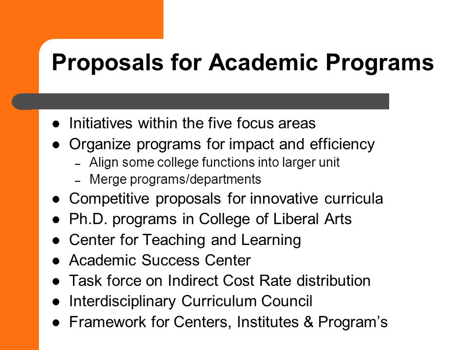 Proposals for Academic Programs Initiatives within the five focus areas Organize programs for impact and efficiency – Align some college functions into larger unit – Merge programs/departments Competitive proposals for innovative curricula Ph.D.