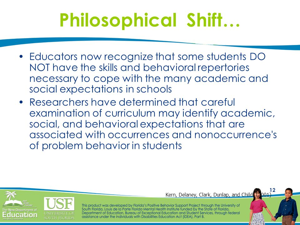 12 Philosophical Shift… Educators now recognize that some students DO NOT have the skills and behavioral repertories necessary to cope with the many academic and social expectations in schools Researchers have determined that careful examination of curriculum may identify academic, social, and behavioral expectations that are associated with occurrences and nonoccurrence s of problem behavior in students Kern, Delaney, Clark, Dunlap, and Childs (2001)