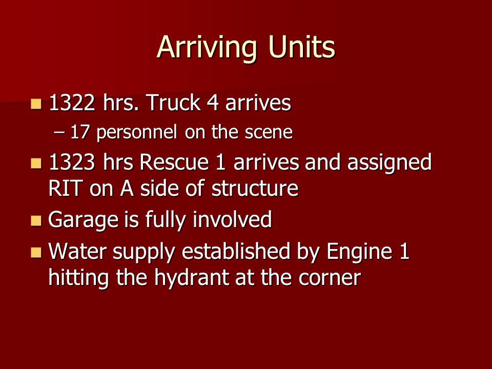 Arriving Units 1322 hrs. Truck 4 arrives 1322 hrs.