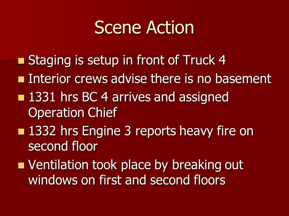 Scene Action Staging is setup in front of Truck 4 Staging is setup in front of Truck 4 Interior crews advise there is no basement Interior crews advise there is no basement 1331 hrs BC 4 arrives and assigned Operation Chief 1331 hrs BC 4 arrives and assigned Operation Chief 1332 hrs Engine 3 reports heavy fire on second floor 1332 hrs Engine 3 reports heavy fire on second floor Ventilation took place by breaking out windows on first and second floors Ventilation took place by breaking out windows on first and second floors