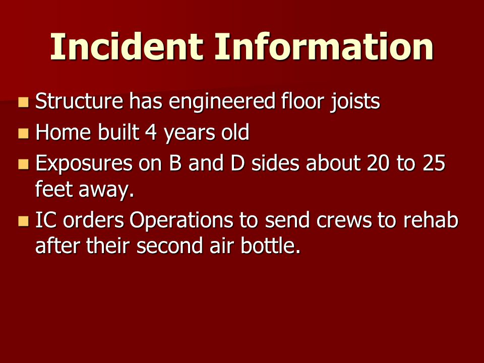 Incident Information Structure has engineered floor joists Structure has engineered floor joists Home built 4 years old Home built 4 years old Exposures on B and D sides about 20 to 25 feet away.