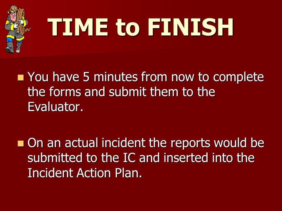 TIME to FINISH You have 5 minutes from now to complete the forms and submit them to the Evaluator.
