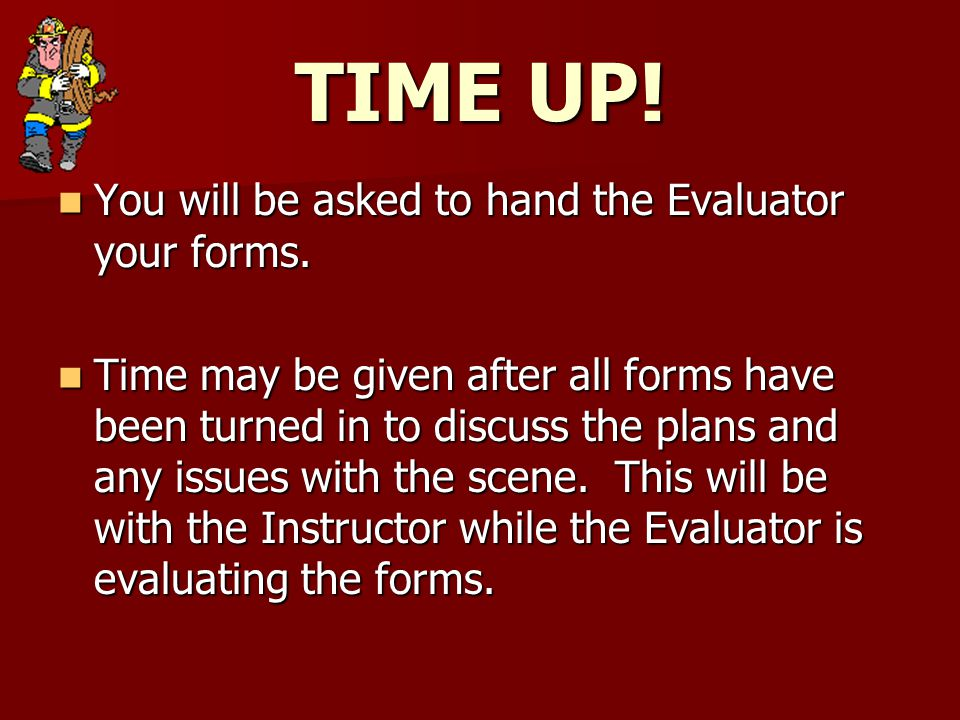 TIME UP. You will be asked to hand the Evaluator your forms.