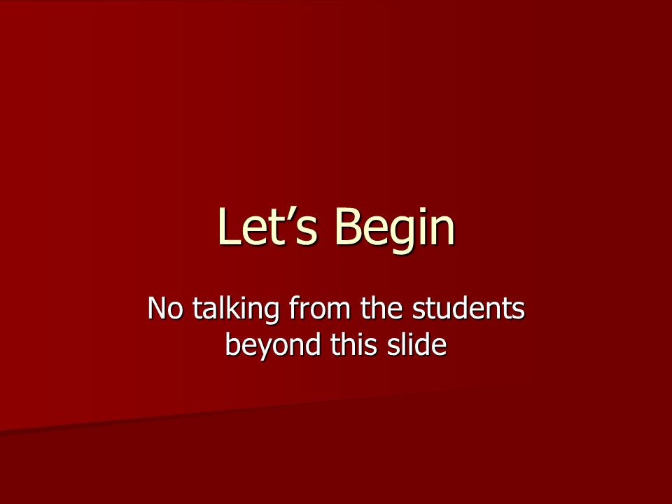 Lets Begin No talking from the students beyond this slide