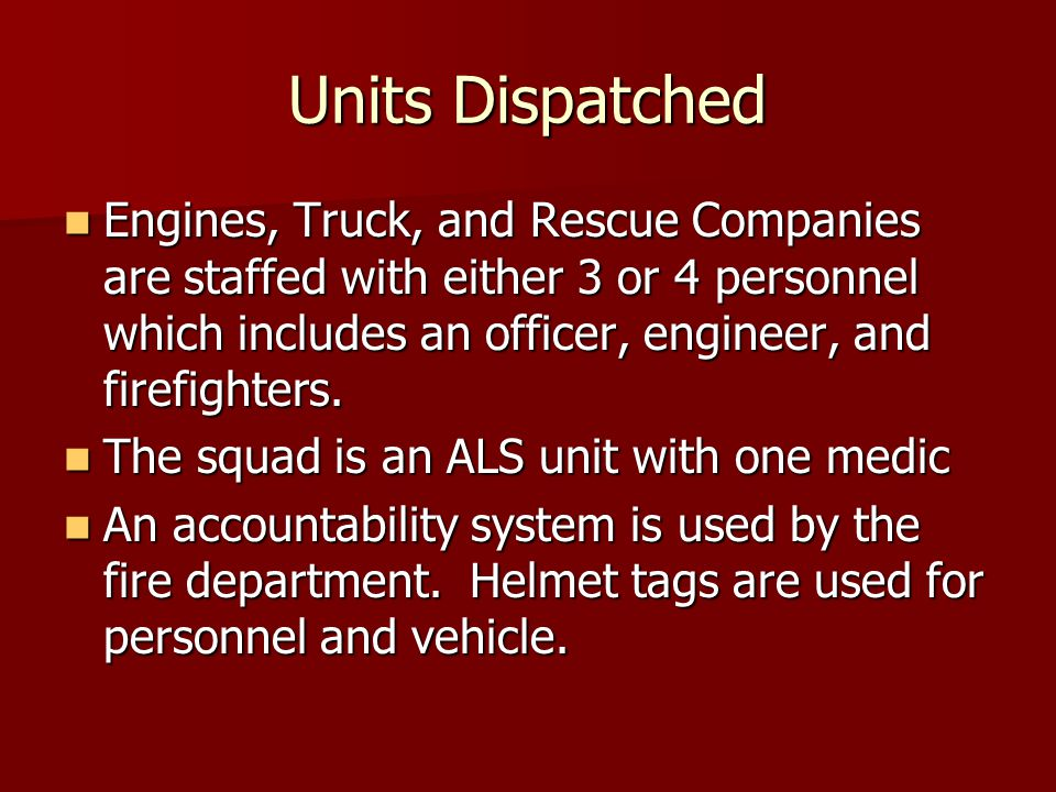 Units Dispatched Engines, Truck, and Rescue Companies are staffed with either 3 or 4 personnel which includes an officer, engineer, and firefighters.