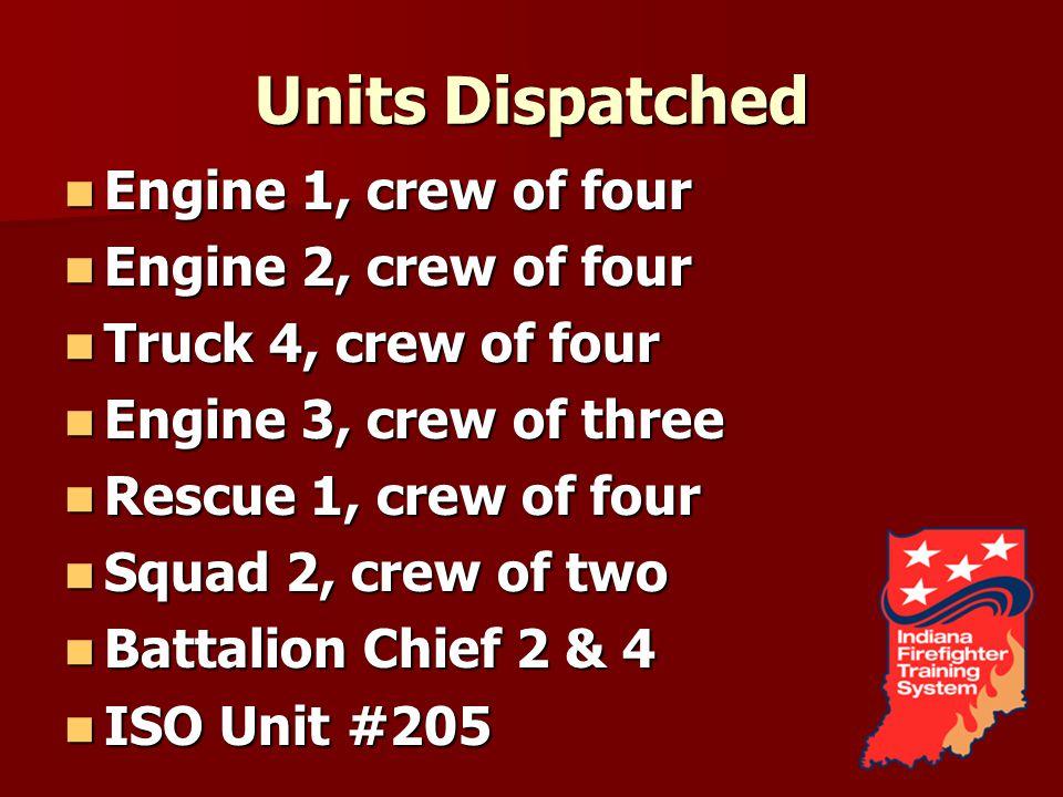 Units Dispatched Engine 1, crew of four Engine 1, crew of four Engine 2, crew of four Engine 2, crew of four Truck 4, crew of four Truck 4, crew of four Engine 3, crew of three Engine 3, crew of three Rescue 1, crew of four Rescue 1, crew of four Squad 2, crew of two Squad 2, crew of two Battalion Chief 2 & 4 Battalion Chief 2 & 4 ISO Unit #205 ISO Unit #205