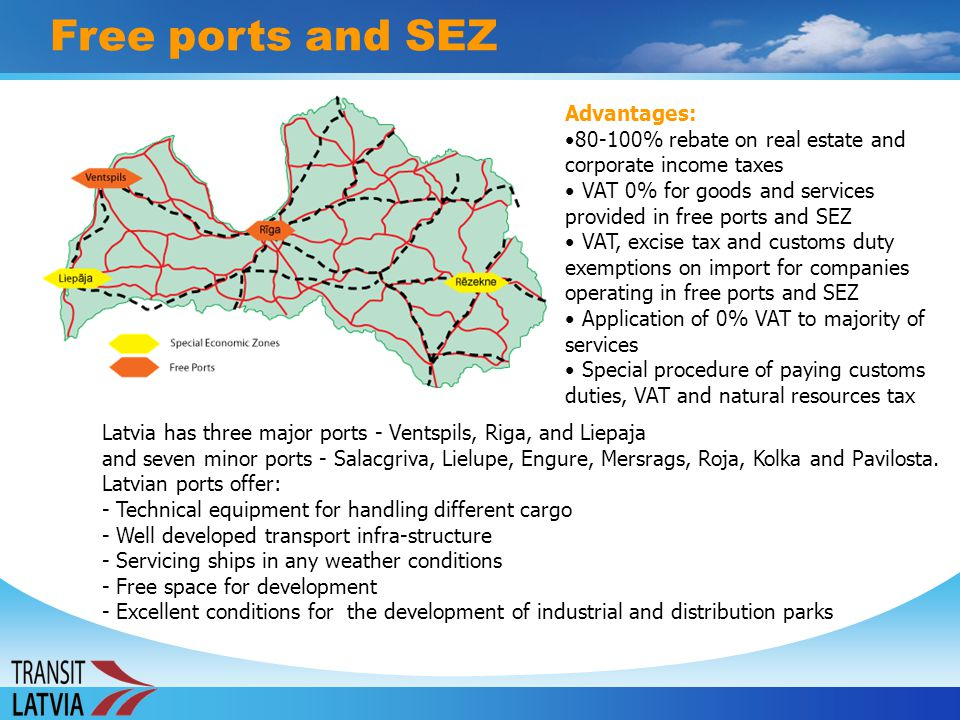Free ports and SEZ Latvia has three major ports - Ventspils, Riga, and Liepaja and seven minor ports - Salacgriva, Lielupe, Engure, Mersrags, Roja, Ko