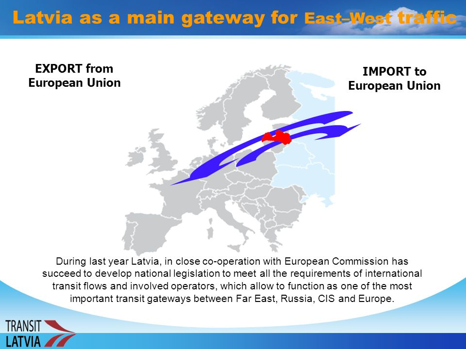 IMPORT to European Union EXPORT from European Union Latvia as a main gateway for East–West traffic During last year Latvia, in close co-operation with