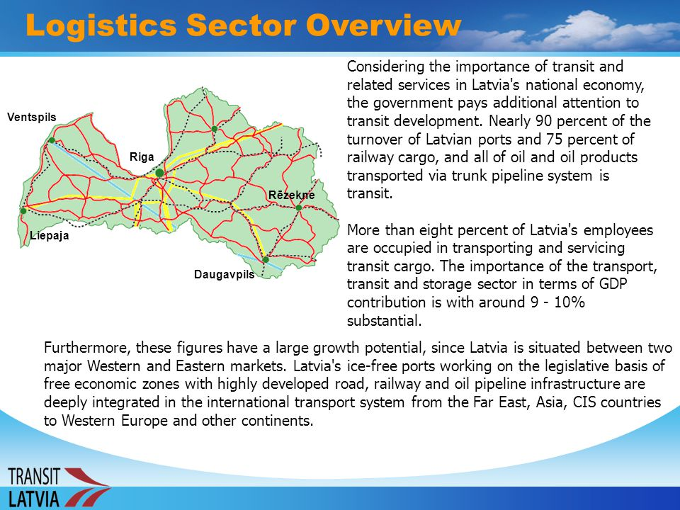 Logistics Sector Overview Considering the importance of transit and related services in Latvia's national economy, the government pays additional atte
