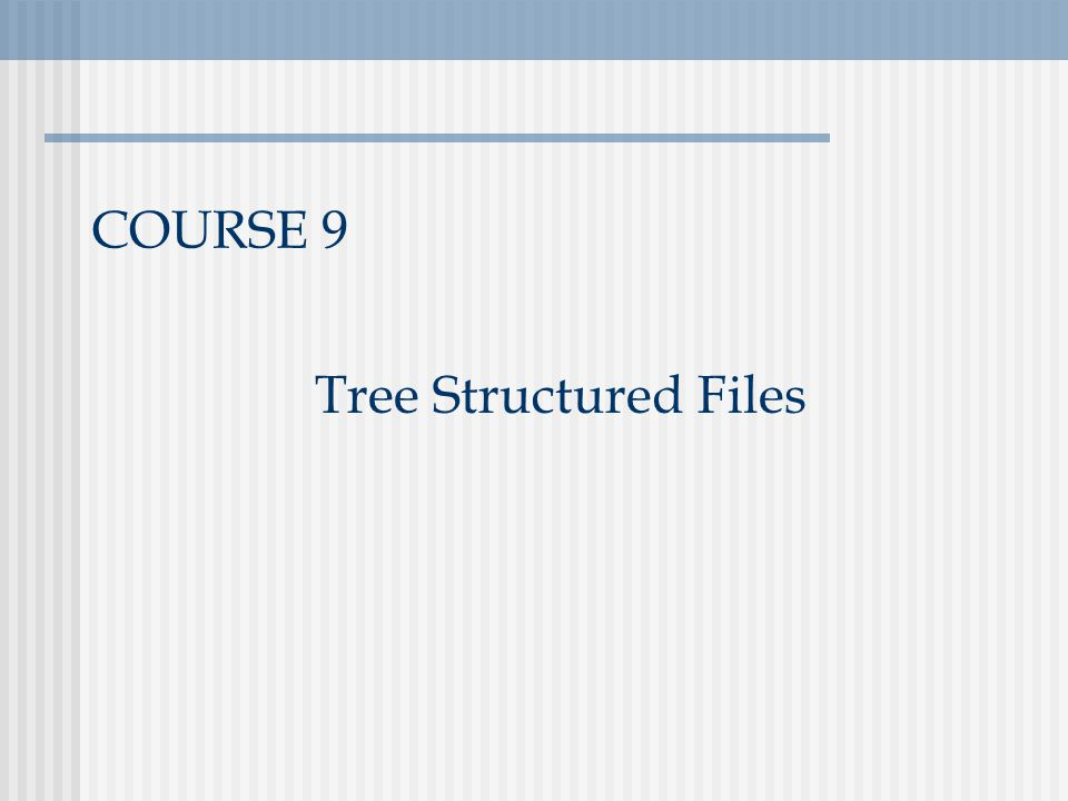 COURSE 9 Tree Structured Files