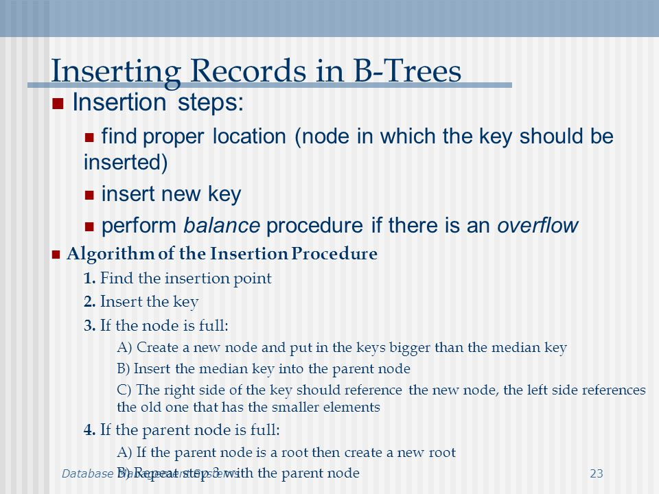 Database Management Systems23 Inserting Records in B-Trees Insertion steps: find proper location (node in which the key should be inserted) insert new key perform balance procedure if there is an overflow Algorithm of the Insertion Procedure 1.