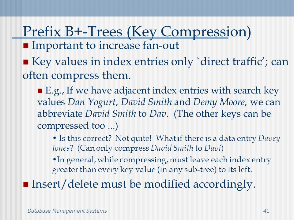 Database Management Systems41 Prefix B+-Trees (Key Compression) Important to increase fan-out Key values in index entries only `direct traffic; can often compress them.