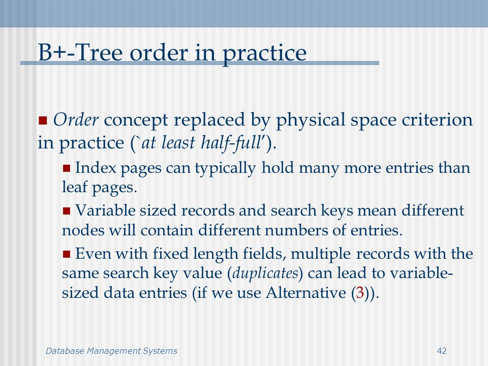 Database Management Systems42 B+-Tree order in practice Order concept replaced by physical space criterion in practice (` at least half-full ).