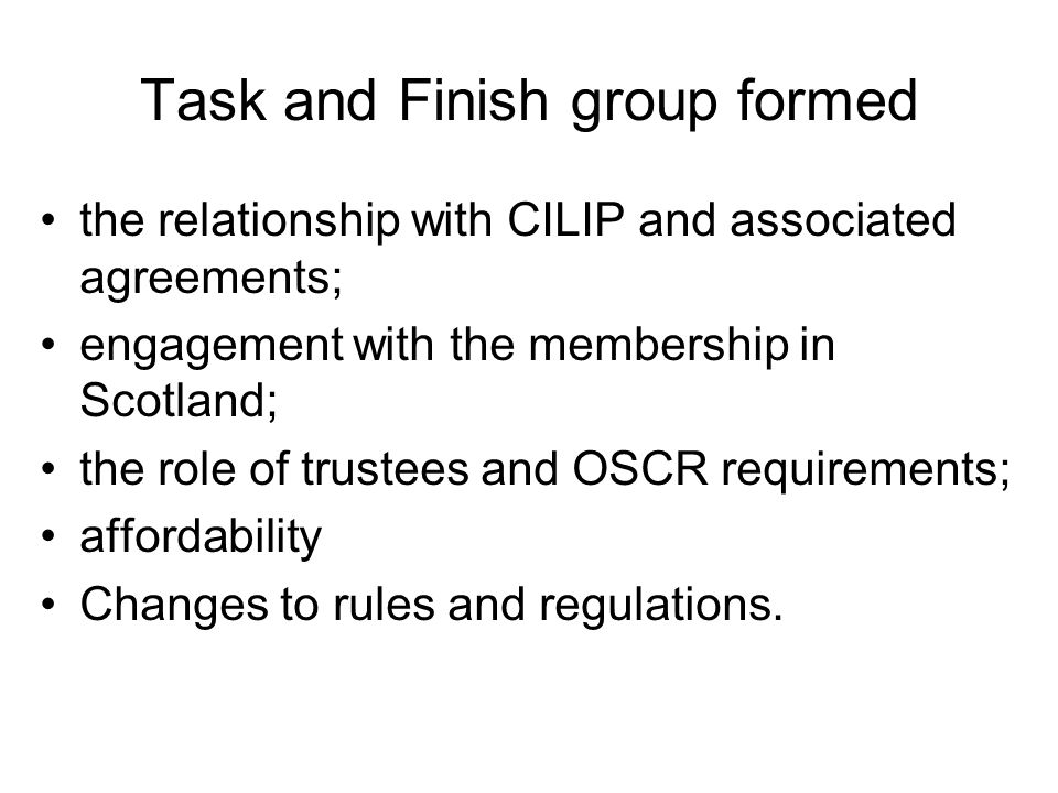 Task and Finish group formed the relationship with CILIP and associated agreements; engagement with the membership in Scotland; the role of trustees and OSCR requirements; affordability Changes to rules and regulations.