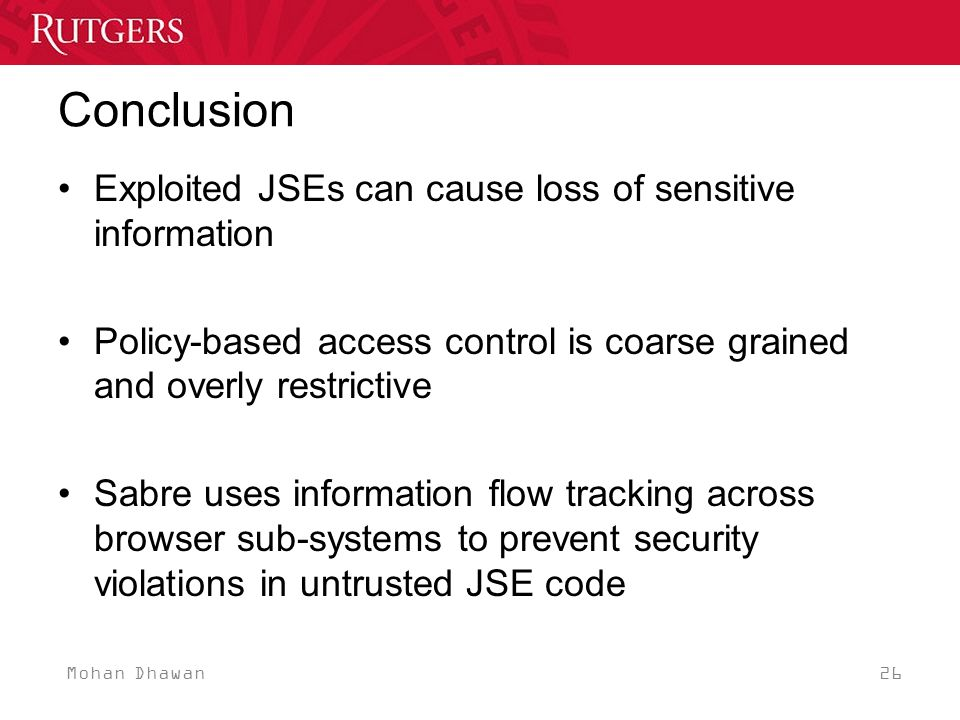 Mohan Dhawan 26 Conclusion Exploited JSEs can cause loss of sensitive information Policy-based access control is coarse grained and overly restrictive Sabre uses information flow tracking across browser sub-systems to prevent security violations in untrusted JSE code