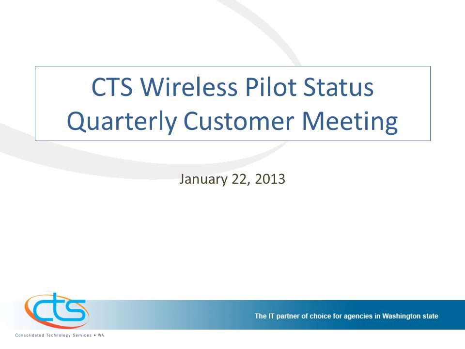 CTS Wireless Pilot Status Quarterly Customer Meeting January 22, 2013