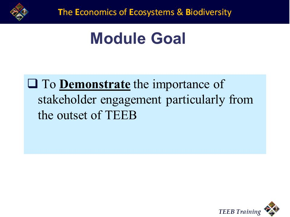 TEEB Training Module Goal To Demonstrate the importance of stakeholder engagement particularly from the outset of TEEB