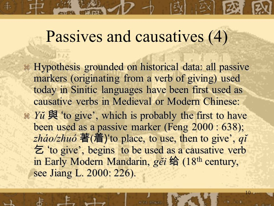 10 Passives and causatives (4) Hypothesis grounded on historical data: all passive markers (originating from a verb of giving) used today in Sinitic languages have been first used as causative verbs in Medieval or Modern Chinese: Hypothesis grounded on historical data: all passive markers (originating from a verb of giving) used today in Sinitic languages have been first used as causative verbs in Medieval or Modern Chinese: Yŭto give, which is probably the first to have been used as a passive marker (Feng 2000 : 638); zháo/zhuó ( )to place, to use, then to give, qĭto give, begins to be used as a causative verb in Early Modern Mandarin, gĕi (18 th century, see Jiang L.