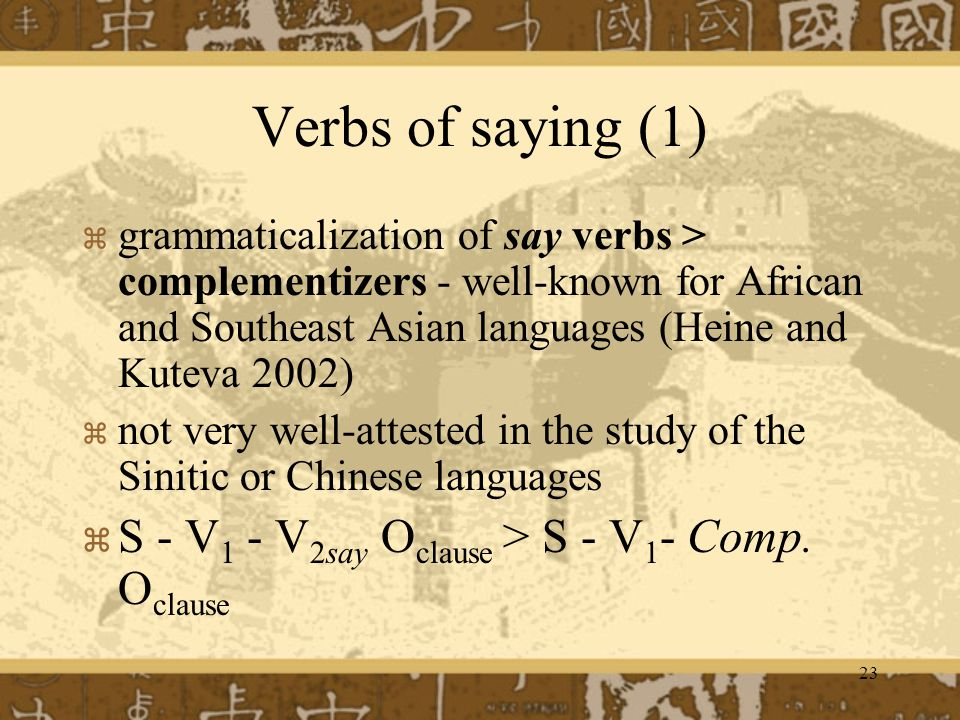 23 Verbs of saying (1) grammaticalization of say verbs > complementizers - well-known for African and Southeast Asian languages (Heine and Kuteva 2002) not very well-attested in the study of the Sinitic or Chinese languages S - V 1 - V 2say O clause > S - V 1 - Comp.