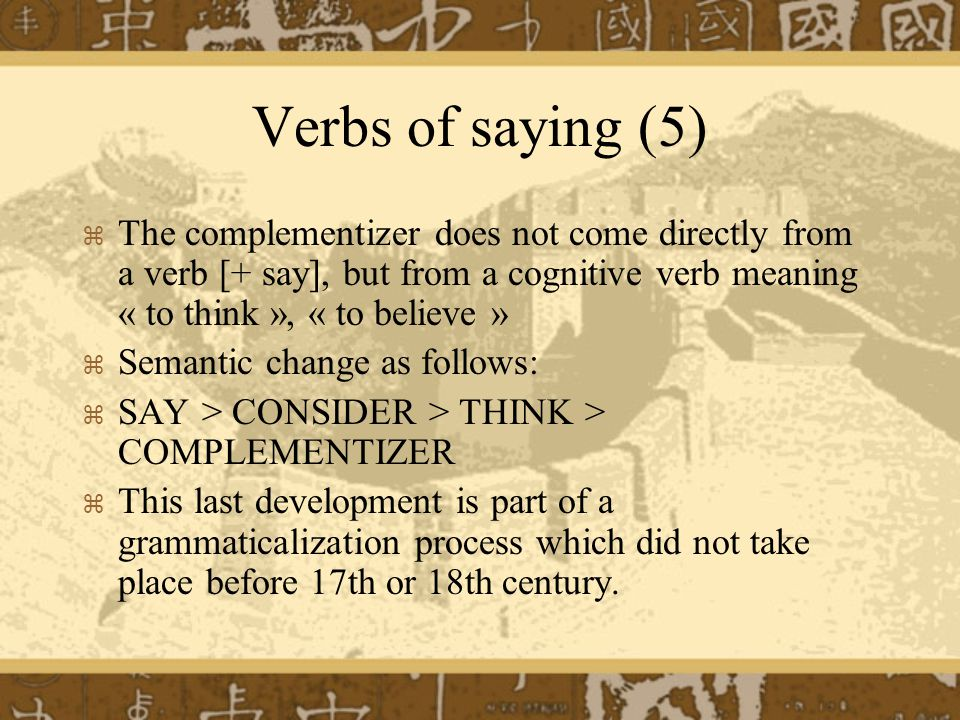 Verbs of saying (5) The complementizer does not come directly from a verb [+ say], but from a cognitive verb meaning « to think », « to believe » Semantic change as follows: SAY > CONSIDER > THINK > COMPLEMENTIZER This last development is part of a grammaticalization process which did not take place before 17th or 18th century.